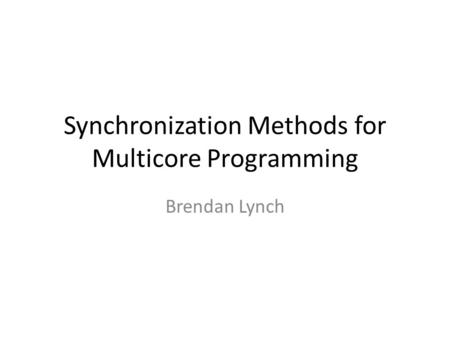 Synchronization Methods for Multicore Programming Brendan Lynch.