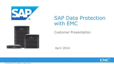 1© Copyright 2014 EMC Corporation. All rights reserved. SAP Data Protection with EMC Customer Presentation April 2014.
