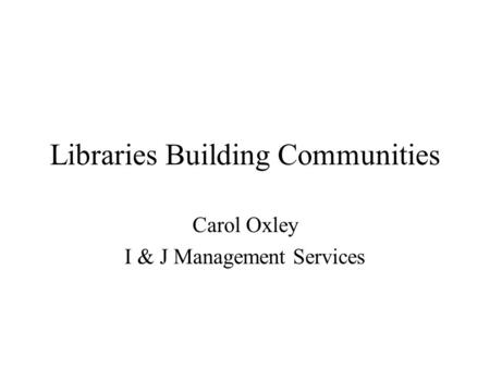 Libraries Building Communities Carol Oxley I & J Management Services.
