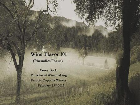 Wine Flavor 101 (Phenolics Focus) Corey Beck Director of Winemaking Francis Coppola Winery February 15 th 2013.