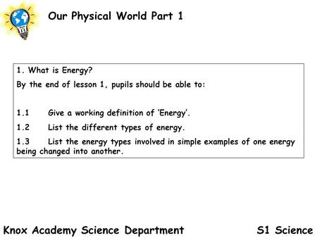 S1 Science Our Physical World Part 1 Knox Academy Science Department 1. What is Energy? By the end of lesson 1, pupils should be able to: 1.1Give a working.