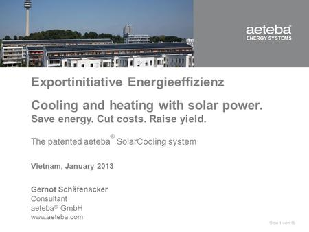ENERGY SYSTEMS Exportinitiative Energieeffizienz Cooling and heating with solar power. Save energy. Cut costs. Raise yield. The patented aeteba ® SolarCooling.