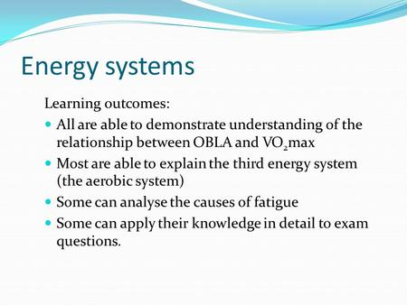 Energy systems Learning outcomes: All are able to demonstrate understanding of the relationship between OBLA and VO 2 max Most are able to explain the.