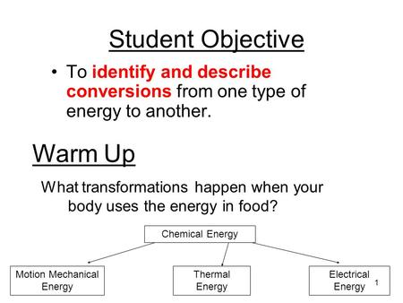 1 Student Objective To identify and describe conversions from one type of energy to another. Warm Up What transformations happen when your body uses the.
