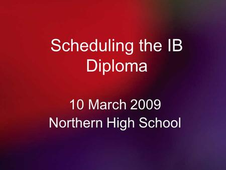 Scheduling the IB Diploma 10 March 2009 Northern High School.