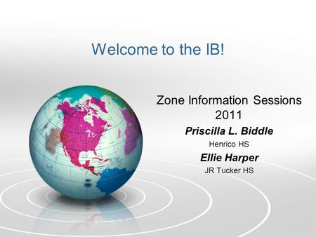Welcome to the IB! Zone Information Sessions 2011 Priscilla L. Biddle Henrico HS Ellie Harper JR Tucker HS.