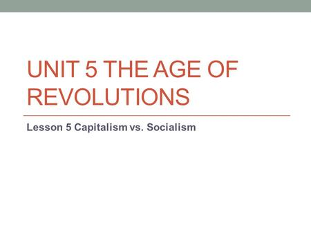 UNIT 5 THE AGE OF REVOLUTIONS Lesson 5 Capitalism vs. Socialism.