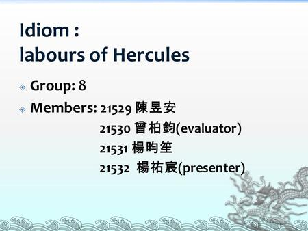 Idiom : labours of Hercules  Group: 8  Members: 21529 陳昱安 21530 曾柏鈞 (evaluator) 21531 楊昀笙 21532 楊祐宸 (presenter)
