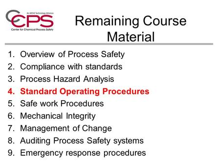 Remaining Course Material 1.Overview of Process Safety 2.Compliance with standards 3.Process Hazard Analysis 4.Standard Operating Procedures 5.Safe work.