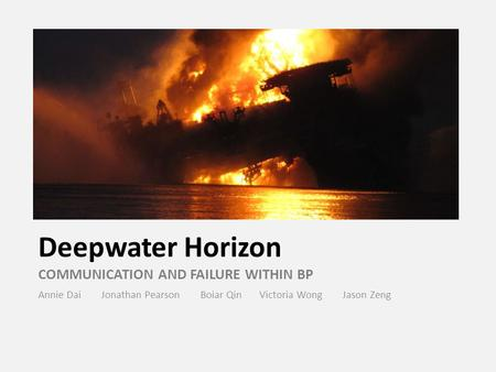 Deepwater Horizon COMMUNICATION AND FAILURE WITHIN BP Annie Dai Jonathan Pearson Boiar Qin Victoria Wong Jason Zeng.