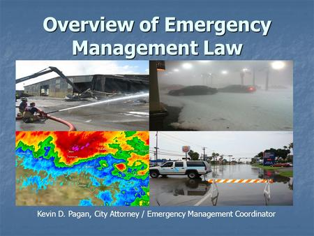 Overview of Emergency Management Law Kevin D. Pagan, City Attorney / Emergency Management Coordinator.