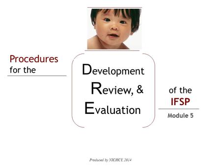 Produced by NICHCY, 2014 Procedures for the of the IFSP D evelopment R eview, E valuation & Module 5.