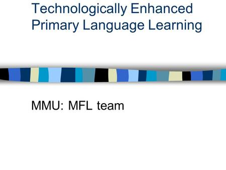 Technologically Enhanced Primary Language Learning MMU: MFL team.