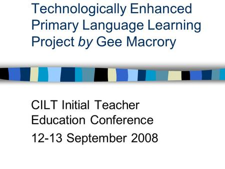 Technologically Enhanced Primary Language Learning Project by Gee Macrory CILT Initial Teacher Education Conference 12-13 September 2008.
