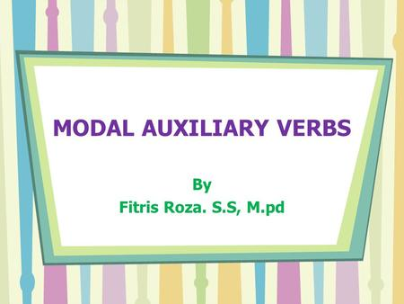 MODAL AUXILIARY VERBS By Fitris Roza. S.S, M.pd.