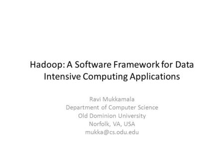 Hadoop: A Software Framework for Data Intensive Computing Applications Ravi Mukkamala Department of Computer Science Old Dominion University Norfolk, VA,
