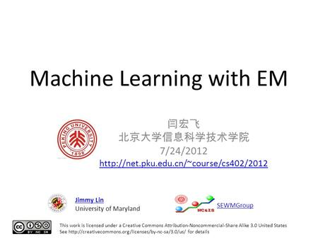 Machine Learning with EM 闫宏飞 北京大学信息科学技术学院 7/24/2012  This work is licensed under a Creative Commons Attribution-Noncommercial-Share.