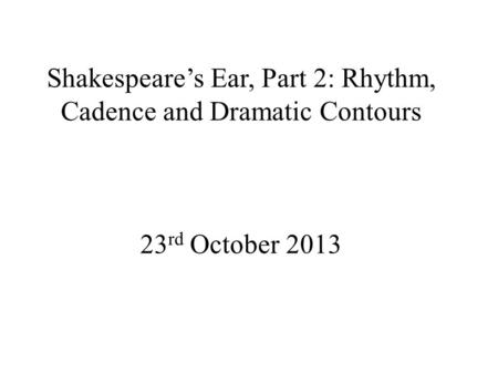 Shakespeare's Ear, Part 2: Rhythm, Cadence and Dramatic Contours 23 rd October 2013.
