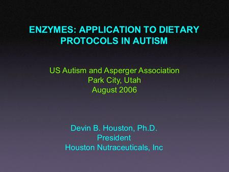 ENZYMES: APPLICATION TO DIETARY PROTOCOLS IN AUTISM Devin B. Houston, Ph.D. President Houston Nutraceuticals, Inc US Autism and Asperger Association Park.