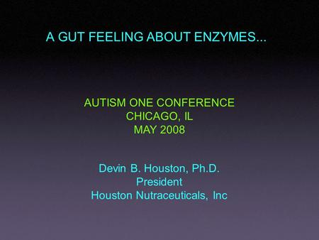 A GUT FEELING ABOUT ENZYMES... Devin B. Houston, Ph.D. President Houston Nutraceuticals, Inc AUTISM ONE CONFERENCE CHICAGO, IL MAY 2008.