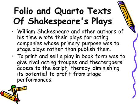 Folio and Quarto Texts Of Shakespeare's Plays William Shakespeare and other authors of his time wrote their plays for acting companies whose primary purpose.