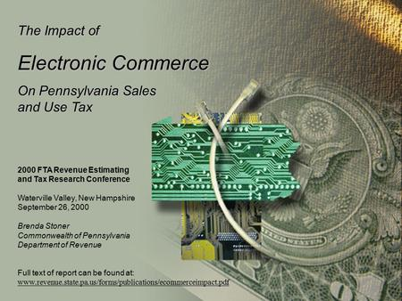The Impact of Electronic Commerce On Pennsylvania Sales and Use Tax 2000 FTA Revenue Estimating and Tax Research Conference Waterville Valley, New Hampshire.