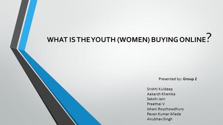 WHAT IS THE YOUTH (WOMEN) BUYING ONLINE ? Presented by: Group 2 Srishti Kuldeep Aakarsh Khemka Sakshi Jain Preethei V Ishani Roychowdhury Pavan Kumar Allada.