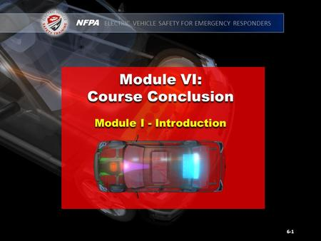 NFPA ELECTRIC VEHICLE SAFETY FOR EMERGENCY RESPONDERS Module VI: Course Conclusion Module VI: Course Conclusion 6-1 Module I - Introduction.