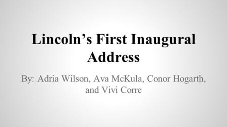 Lincoln's First Inaugural Address By: Adria Wilson, Ava McKula, Conor Hogarth, and Vivi Corre.