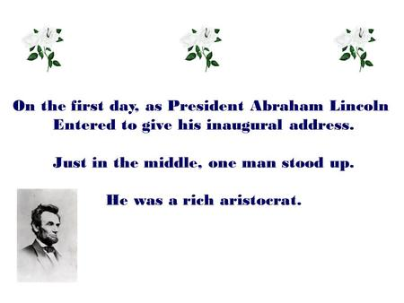 On the first day, as President Abraham Lincoln Entered to give his inaugural address. Just in the middle, one man stood up. He was a rich aristocrat.