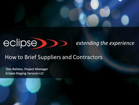 How to Brief Suppliers and Contractors Tom Ralston, Project Manager Eclipse Staging Services LLC.