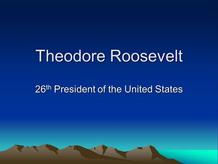 Theodore Roosevelt 26 th President of the United States.