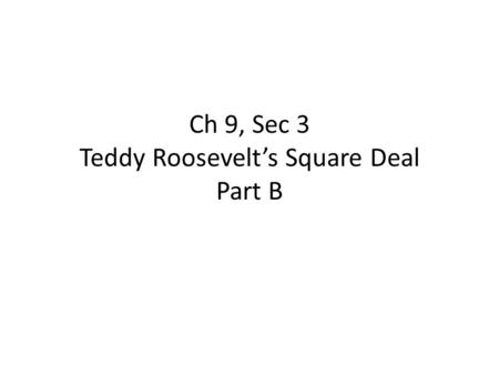 Ch 9, Sec 3 Teddy Roosevelt's Square Deal Part B.