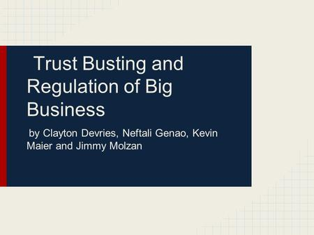 Trust Busting and Regulation of Big Business by Clayton Devries, Neftali Genao, Kevin Maier and Jimmy Molzan.
