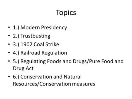Topics 1.) Modern Presidency 2.) Trustbusting 3.) 1902 Coal Strike 4.) Railroad Regulation 5.) Regulating Foods and Drugs/Pure Food and Drug Act 6.) Conservation.