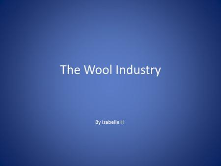 The Wool Industry By Isabelle H. What is Wool? Wool is a textile fibre produced by animals such as sheep, angora rabbits, mohair goats and musk oxen.