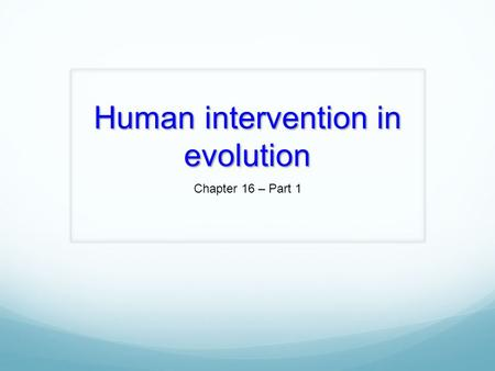 Human intervention in evolution Chapter 16 – Part 1.