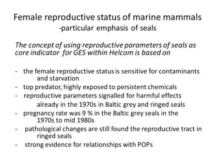 Female reproductive status of marine mammals -particular emphasis of seals The concept of using reproductive parameters of seals as core indicator for.
