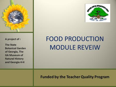 FOOD PRODUCTION MODULE REVEIW Funded by the Teacher Quality Program A project of : The State Botanical Garden of Georgia, The GA Museum of Natural History.
