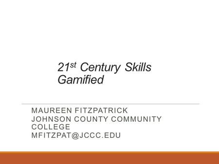 21 st Century Skills Gamified MAUREEN FITZPATRICK JOHNSON COUNTY COMMUNITY COLLEGE