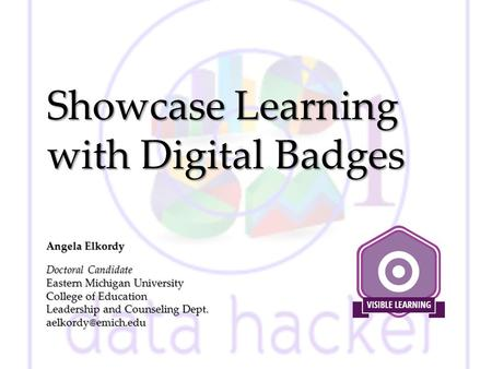 Showcase Learning with Digital Badges Angela Elkordy Doctoral Candidate Eastern Michigan University College of Education Leadership and Counseling Dept.