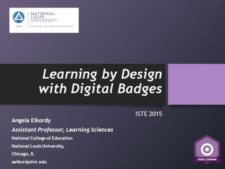 Learning by Design with Digital Badges ISTE 2015 Angela Elkordy Assistant Professor, Learning Sciences National College of Education National Louis University,