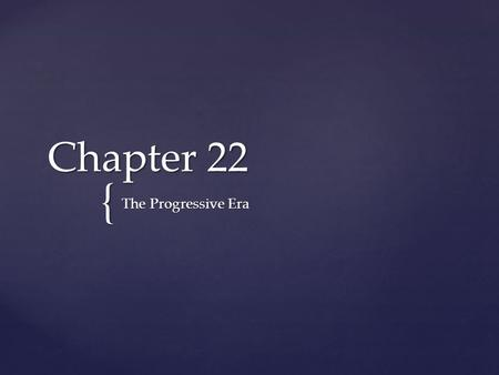 { Chapter 22 The Progressive Era.  fix a range of social ills made by industrialism  redeeming traditional American values as democracy, Christian ethics,