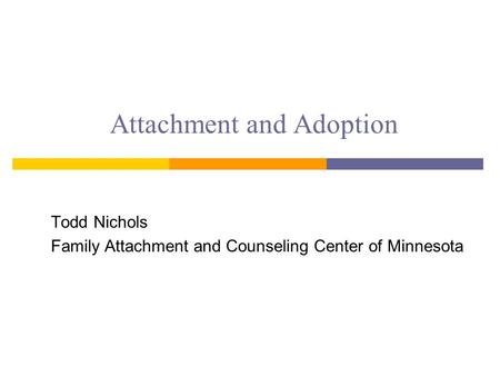 Attachment and Adoption Todd Nichols Family Attachment and Counseling Center of Minnesota.