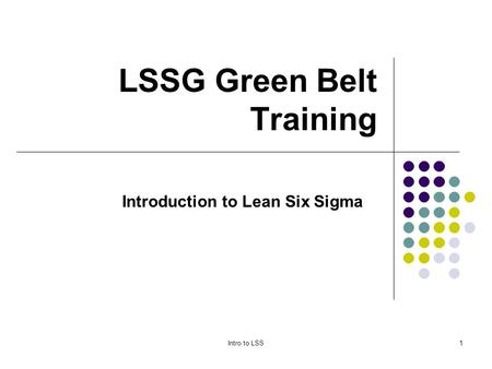 Intro to LSS1 LSSG Green Belt Training Introduction to Lean Six Sigma.