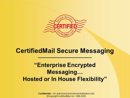 "CertifiedMail Secure Messaging ""Enterprise Encrypted Messaging… Hosted or In House Flexibility"" Confidential – for authorized and internal distribution."