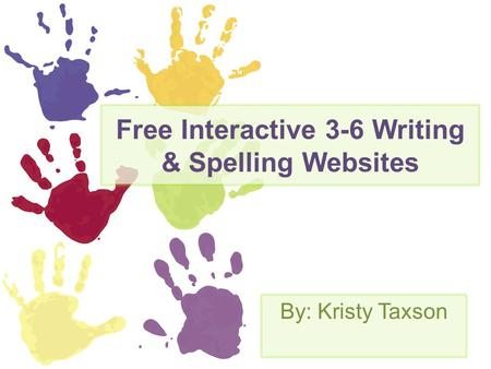 Free Interactive 3-6 Writing & Spelling Websites By: Kristy Taxson.