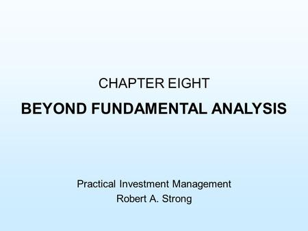 CHAPTER EIGHT BEYOND FUNDAMENTAL ANALYSIS Practical Investment Management Robert A. Strong.