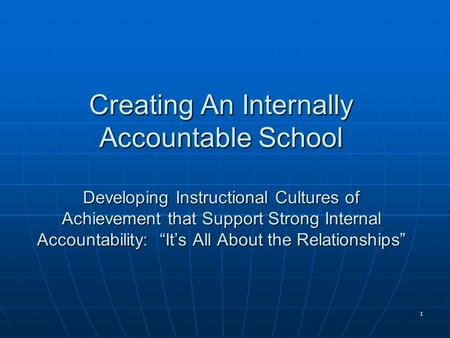 "1 Creating An Internally Accountable School Developing Instructional Cultures of Achievement that Support Strong Internal Accountability: ""It's All About."