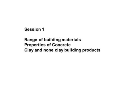 Session 1 Range of building materials Properties of Concrete Clay and none clay building <strong>products</strong>.